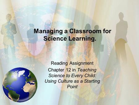 Managing a Classroom for Science Learning. Reading Assignment Chapter 12 in Teaching Science to Every Child: Using Culture as a Starting Point.