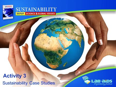 Sustainability Case Studies. Activity 3: Sustainability Case Studies LIMITED LICENSE TO MODIFY. These PowerPoint® slides may be modified only by teachers.