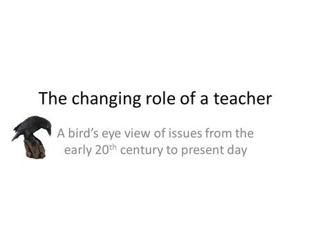 The changing role of a teacher A bird's eye view of issues from the early 20 th century to present day.