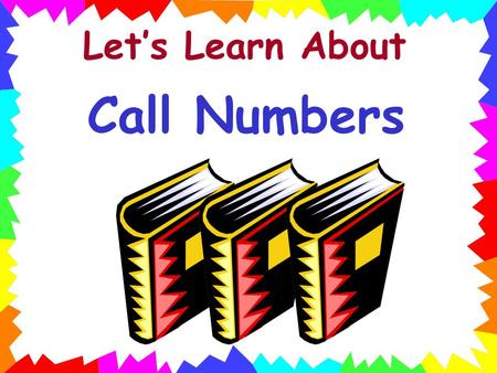 Let's Learn About Call Numbers Remember, a call number is like the book's address in the library. It tells where the book lives on the library shelf.