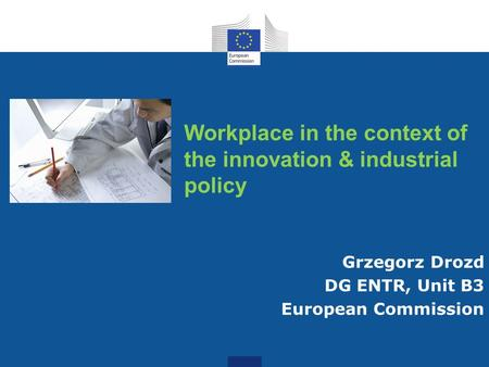 Workplace in the context of the innovation & industrial policy Grzegorz Drozd DG ENTR, Unit B3 European Commission.