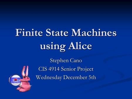 Finite State Machines using Alice Stephen Cano CIS 4914 Senior Project Wednesday December 5th.