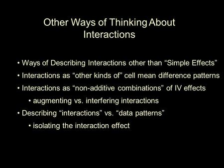 "Other Ways of Thinking About Interactions Ways of Describing Interactions other than ""Simple Effects"" Interactions as ""other kinds of"" cell mean difference."