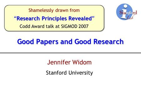 "Good Papers and Good Research Jennifer Widom Stanford University Shamelessly drawn from Research Principles Revealed ""Research Principles Revealed"" Codd."