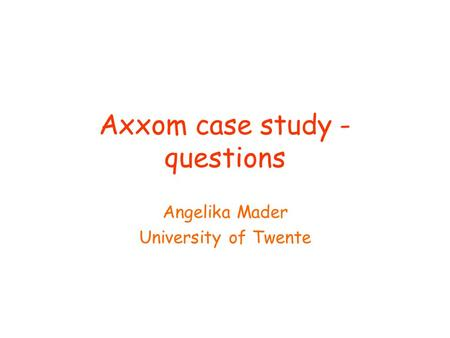 Axxom case study - questions Angelika Mader University of Twente.
