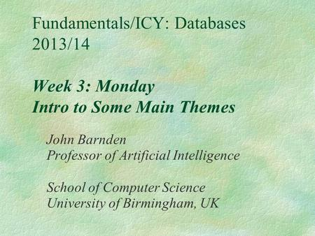Fundamentals/ICY: Databases 2013/14 Week 3: Monday Intro to Some Main Themes John Barnden Professor of Artificial Intelligence School of Computer Science.