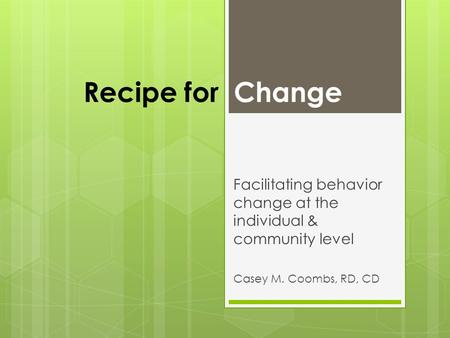Recipe for Change Facilitating behavior change at the individual & community level Casey M. Coombs, RD, CD.