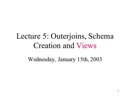 1 Lecture 5: Outerjoins, Schema Creation and Views Wednesday, January 15th, 2003.
