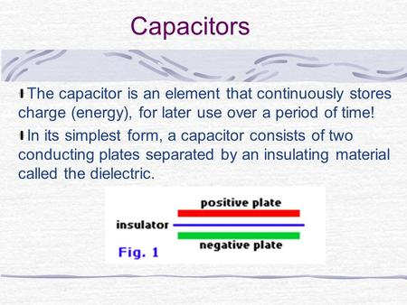 Capacitors The capacitor is an element that continuously stores charge (energy), for later use over a period of time! In its simplest form, a capacitor.