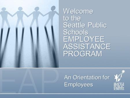 Welcome to the Seattle Public Schools EMPLOYEE ASSISTANCE PROGRAM An Orientation for Employees.