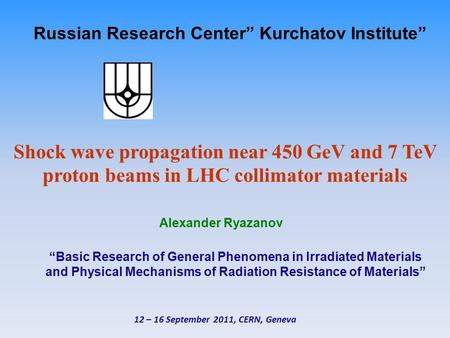 "Russian Research Center"" Kurchatov Institute"" Shock wave propagation near 450 GeV and 7 TeV proton beams in LHC collimator materials Alexander Ryazanov."