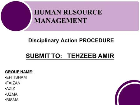 Disciplinary Action PROCEDURE HUMAN RESOURCE MANAGEMENT SUBMIT TO: TEHZEEB AMIR GROUP NAME: EHTISHAM FAIZAN AZIZ UZMA BISMA.