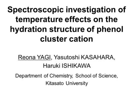 Spectroscopic investigation of temperature effects on the hydration structure of phenol cluster cation Reona YAGI, Yasutoshi KASAHARA, Haruki ISHIKAWA.