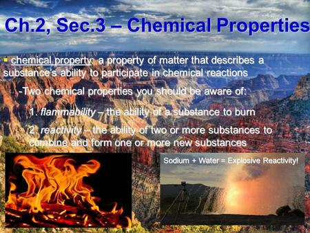 Ch.2, Sec.3 – Chemical Properties  chemical property: a property of matter that describes a substance's ability to participate in chemical reactions -Two.