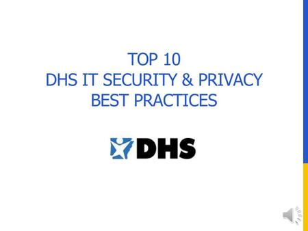 TOP 10 DHS IT SECURITY & PRIVACY BEST PRACTICES #10 Contact The Office of Systems & Technology for appropriate ways to proceed if you need access to.