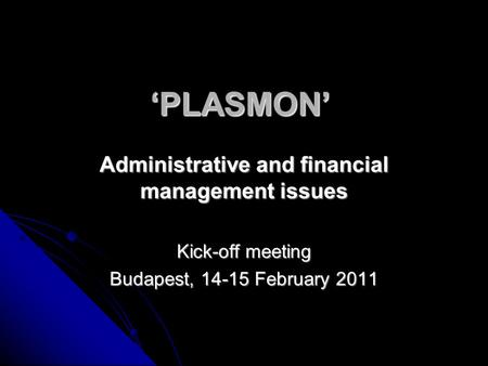 'PLASMON' Administrative and financial management issues Kick-off meeting Budapest, 14-15 February 2011.