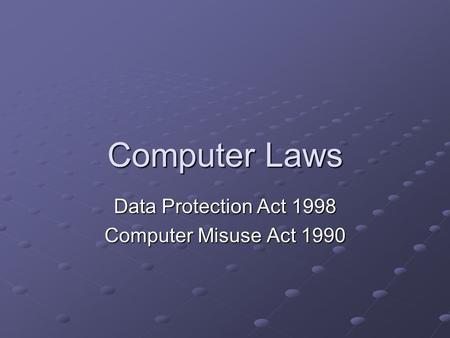 Computer Laws Data Protection Act 1998 Computer Misuse Act 1990.