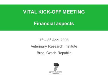 VITAL KICK-OFF MEETING Financial aspects 7 th – 8 th April 2008 Veterinary Research Institute Brno, Czech Republic.