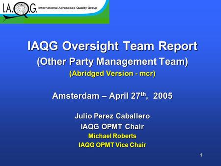 1 IAQG Oversight Team Report (Other Party Management Team) (Abridged Version - mcr) Amsterdam – April 27 th, 2005 Julio Perez Caballero IAQG OPMT Chair.