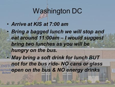 Washington DC Arrive at KIS at 7:00 am Bring a bagged lunch we will stop and eat around 11:00am – I would suggest bring two lunches as you will be hungry.