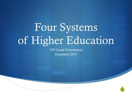  Four Systems of Higher Education 10 th Grade Presentation December 2015.
