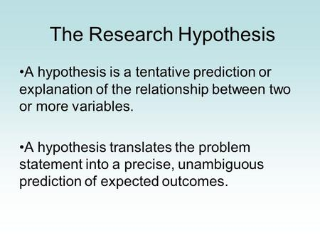 The Research Hypothesis A hypothesis is a tentative prediction or explanation of the relationship between two or more variables. A hypothesis translates.