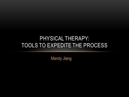 Mandy Jiang PHYSICAL THERAPY: TOOLS TO EXPEDITE THE PROCESS.