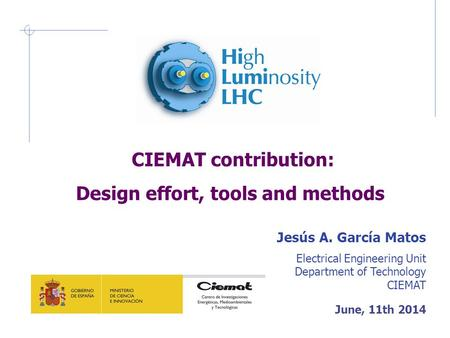CIEMAT contribution: Design effort, tools and methods Jesús A. García Matos Electrical Engineering Unit Department of Technology CIEMAT June, 11th 2014.
