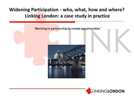 Widening Participation - who, what, how and where? Linking London: a case study in practice 'Working in partnership to create opportunities'