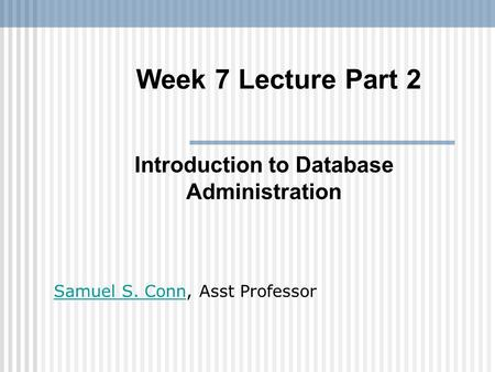 Week 7 Lecture Part 2 Introduction to Database Administration Samuel S. ConnSamuel S. Conn, Asst Professor.