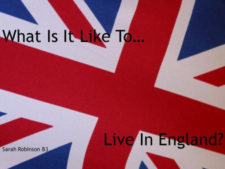 Sarah Robinson B3 What Is It Like To… Live In England?
