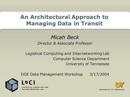 An Architectural Approach to Managing Data in Transit Micah Beck Director & Associate Professor Logistical Computing and Internetworking Lab Computer Science.