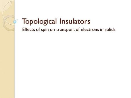 Topological Insulators Effects of spin on transport of electrons in solids.