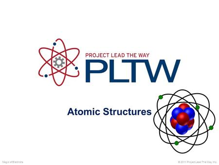 Atomic Structures © 2011 Project Lead The Way, Inc.Magic of Electrons.