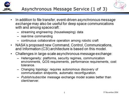 17 November 2004 1 Asynchronous Message Service (1 of 3) In addition to file transfer, event-driven asynchronous message exchange may also be useful for.