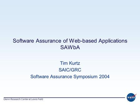 Glenn Research Center at Lewis Field Software Assurance of Web-based Applications SAWbA Tim Kurtz SAIC/GRC Software Assurance Symposium 2004.