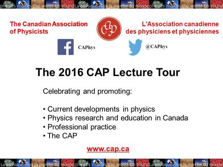 The Canadian Association of Physicists L'Association canadienne des physiciens et physiciennes The 2016 CAP Lecture Tour www.cap.ca CAPhys The Canadian.