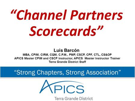 """Strong Chapters, Strong Association"" ""Channel Partners Scorecards"" Luis Barcón MBA, CPIM, CIRM, CQM, C.P.M., PMP, CSCP, CPF, CTL, CS&OP APICS Master CPIM."
