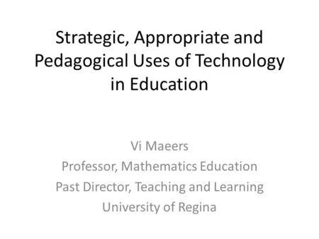 Strategic, Appropriate and Pedagogical Uses of Technology in Education Vi Maeers Professor, Mathematics Education Past Director, Teaching and Learning.