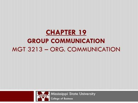 CHAPTER 19 GROUP COMMUNICATION MGT 3213 – ORG. COMMUNICATION Mississippi State University College of Business.