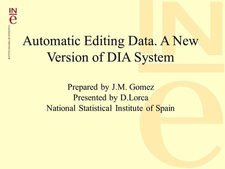 Automatic Editing Data. A New Version of DIA System Prepared by J.M. Gomez Presented by D.Lorca National Statistical Institute of Spain.