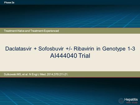 Hepatitis web study Hepatitis web study Daclatasvir + Sofosbuvir +/- Ribavirin in Genotype 1-3 AI444040 Trial Phase 2a Treatment-Naïve and Treatment-Experienced.
