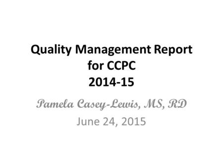 Quality Management Report for CCPC 2014-15 Pamela Casey-Lewis, MS, RD June 24, 2015.