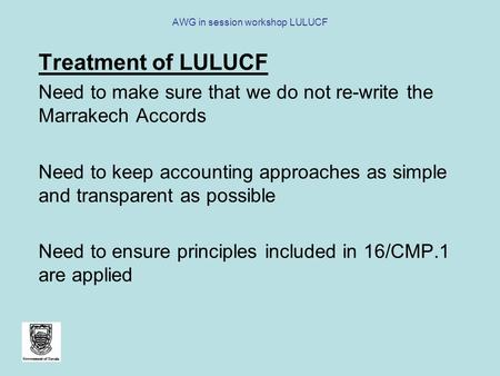 AWG in session workshop LULUCF Treatment of LULUCF Need to make sure that we do not re-write the Marrakech Accords Need to keep accounting approaches as.
