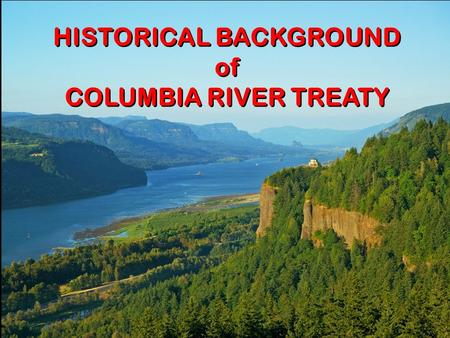Title Slide HISTORICAL BACKGROUND of COLUMBIA RIVER TREATY HISTORICAL BACKGROUND of COLUMBIA RIVER TREATY.