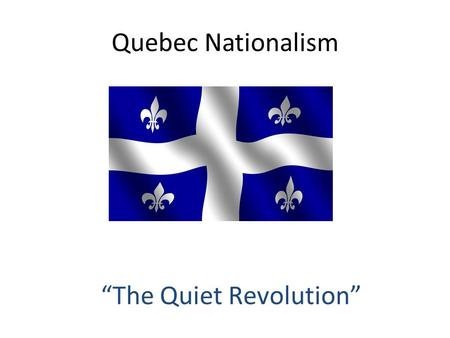 "Quebec Nationalism ""The Quiet Revolution"". Jean Lesage – ""Time for a Change""  Stamp out corruption  Wages and pensions raised  Modernization across."