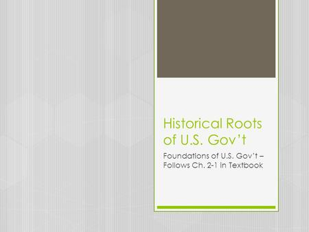 Historical Roots of U.S. Gov't Foundations of U.S. Gov't – Follows Ch. 2-1 in Textbook.