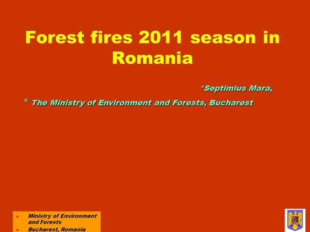 Forest fires 2011 season in Romania l Ministry of Environment and Forests l Bucharest, Romania *Septimius Mara, * The Ministry of Environment and Forests,