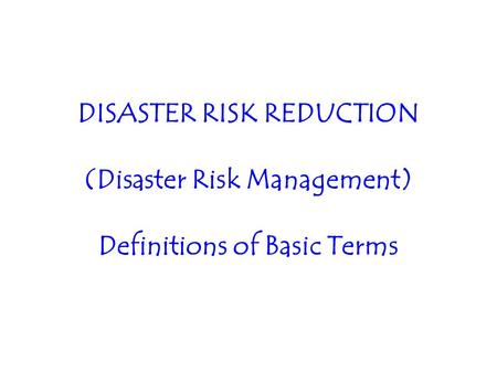 DISASTER RISK REDUCTION (Disaster Risk Management) Definitions of Basic Terms.