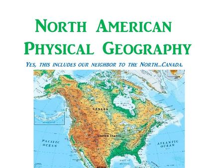 North American Physical Geography Yes, this includes our neighbor to the North…Canada.